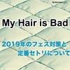 【My Hair is Bad】2019年のフェス対策と定番セトリについて