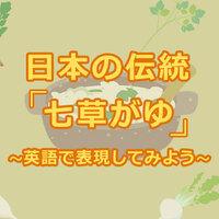 日本の伝統七草がゆの歴史を学んで、英語で説明してみよう!