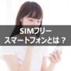 SIMフリースマートフォンとは?