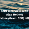 Julia Chatterley (CNN) interviews Alex Holmes (MoneyGram) 和訳