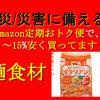 震災/災害に備える!~amazon定期おトク便の活用~「麺食材」買いました!