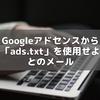 Googleアドセンスから「ads.txt」を使用せよとのメール