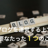 【超初心者ブロガーに知ってほしい】100記事を更新して思う、「ブログ運営」していくために必要なたった1つのこと。