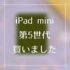 新型iPad mini 第5世代を買った!