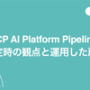 GCP AI Platform Pipelines 選定時の観点と運用した所感