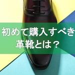 【革靴】まず初めに買うべき一足とは?タイプ別、用途別に提案するよ
