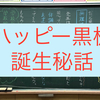 ハッピー黒板誕生秘話〜アートっぽくない。おしゃれでもない。でも思いがある。ハッピー黒板はこうして生まれた〜