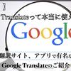 【必見!】Google Translateって本当に使えるの?