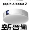 「popIn Aladdin 2(ポップイン アラジン ツー)」を発表! レビュー記事も!!