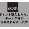 【マリオットポイントをお借りした実録】購入したポイントのボーナス分が遅れて入ってくる件&キャンセル無料のANA・JAL国際線も取り放題!?