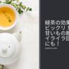 緑茶の効果にビックリ!甘いもの断ち&イライラ回避にも!