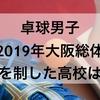 【高校男子卓球】2019年大阪総体を制した強い高校はどこか?また、上位まで勝ち進んだ強い公立高校11校はどこか?