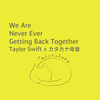 Taylor Swift x カタカナ母音:We Are Never Ever Getting Back Together