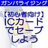 【ガンバライジング基本講座】楽しむために重要な要素③「ICカードでセーブしよう」