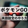 【英語】ポケモンGO 英語 設定にして、ゲームで英語を学ぶ!