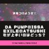 EXILEのATSUSHIかDA PUMPのISSAの、どっちが歌が上手いか問題に決着つけようぜ!
