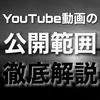 YouTube動画の公開範囲設定、徹底解説。