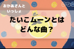 おかあさんといっしょの月歌「たいこムーン」とは?内田也哉子が作詞した癒しの歌詞とは?