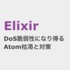 Elixir DoS脆弱性になり得るAtom枯渇と対策(Atom Exhaustion)