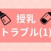 【授乳問題】おっぱいトラブル①
