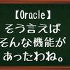 【Oracle】そう言えばそんな機能があったわね