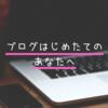 ブログはじめたてのあなたへ。あなたのブログなのだから、あなたの書きたいように書いてね。
