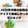 市販アイス新商品ランキング!2020年で美味しいアイスはこれだ!【随時更新】