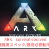 【ARK SURVIVAL EVOLVED】推奨スペック/必要動作環境【重たいゲーム】