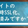 サイトの常時SSL化、お済みですか?