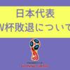 サッカー日本代表敗退|日本は何がいけなかったのかを解説
