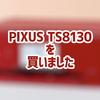 PIXUS TS8130を買いました