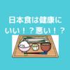 なぜ日本食は健康的とは言い切れないのか?