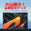 火山の噴火・火山灰!準備するべき防災グッズ