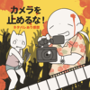 【映画】カメラを止めるな!感想・レビュー!【後半少しネタバレあり】