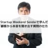 Startup Weekend Sendai(スタートアップウィークエンド仙台)で学んだ 「顧客から本音を聞き出す質問の仕方」