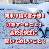 関東甲信大雪予想で注意すべきこと!高校受験生は必ず聞いておけ!