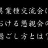 シン・異業種交流会における懇親会の過ごし方!?