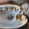 バリスタが徹底解説。【エスプレッソ】って何?意味は?ドリップコーヒーとの違いは?