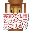 実家の仏壇どうすれば?片付けはどうする?両親亡くなったけど・・・。