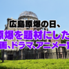 被爆から74年8月6日広島原爆の日、原爆を題材にした映画、ドラマ、アニメ一覧