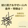 蚊に刺されやすい人の条件・特徴は?効果的な初期対応は?