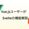 Vueユーザーが感じたSvelteのおもしろい機能を紹介する