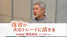 「復習が次のトレードに活きる」神田卓也調査部長 FX特別インタビュー(中編)