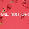 〜令和は【純愛】の時代〜
