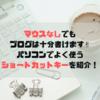 マウスなしでもブログは書ける!パソコンでよく使うショートカットキーを紹介。