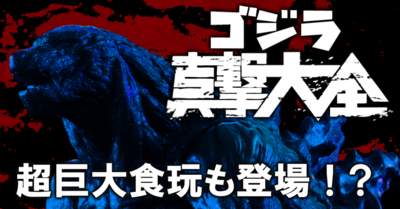 超巨大食玩も登場!?『ゴジラ真撃大全』発売!