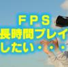 【FPS】長時間プレイしたいのに出来ない・・・|集中力が続かない理由