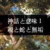 神話と意味Ⅰ:親と蛇と無垢