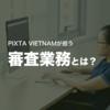 【ベトナム】PIXTA VIETNAMが担う審査業務とは?