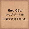 Mac OSをSierraに変えたら印刷できなくなった